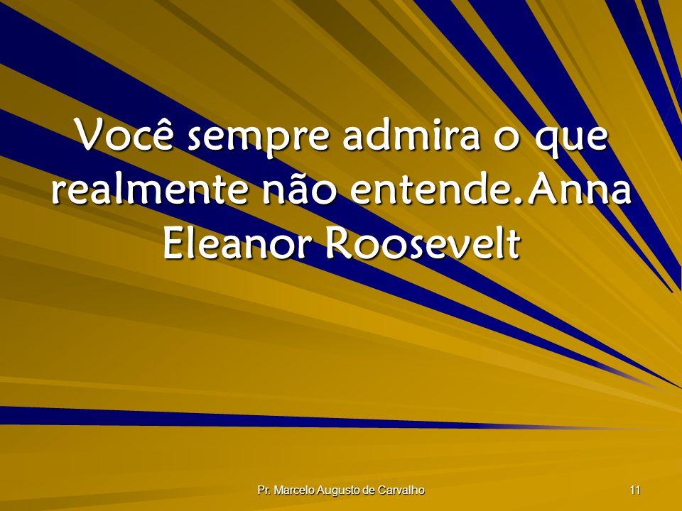 Pr. Marcelo Augusto de Carvalho 11 Você sempre admira o que realmente não entende.Anna Eleanor Roosevelt
