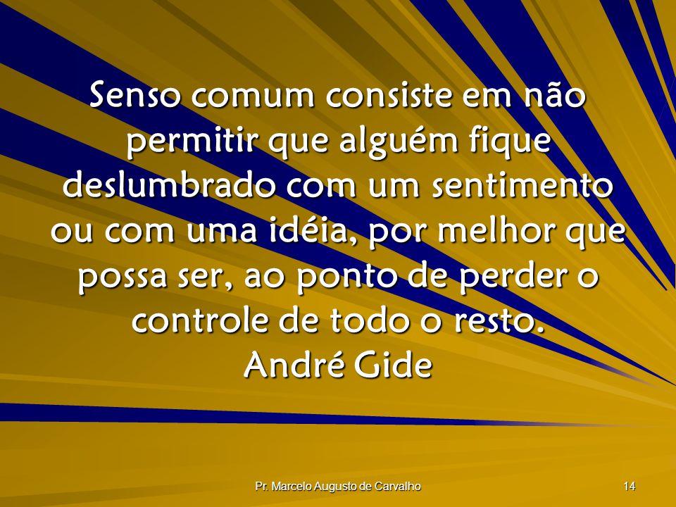 Pr. Marcelo Augusto de Carvalho 14 Senso comum consiste em não permitir que alguém fique deslumbrado com um sentimento ou com uma idéia, por melhor qu