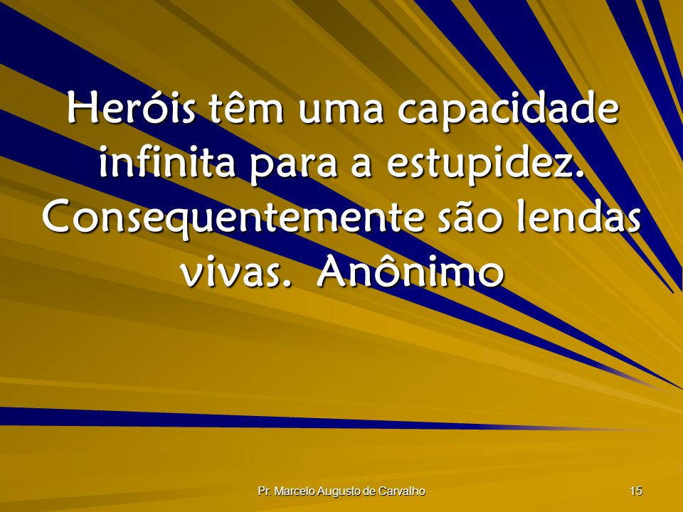 Pr. Marcelo Augusto de Carvalho 15 Heróis têm uma capacidade infinita para a estupidez. Consequentemente são lendas vivas.Anônimo