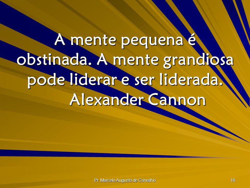Pr. Marcelo Augusto de Carvalho 16 A mente pequena é obstinada. A mente grandiosa pode liderar e ser liderada. Alexander Cannon