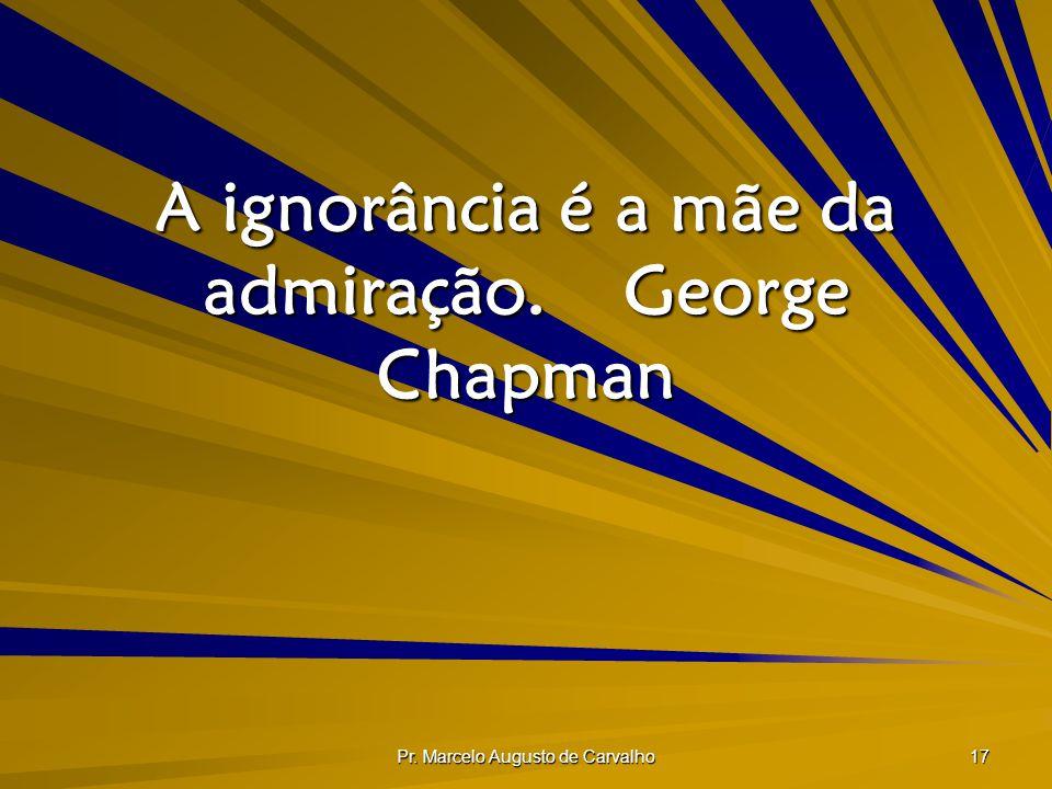 Pr. Marcelo Augusto de Carvalho 17 A ignorância é a mãe da admiração.George Chapman