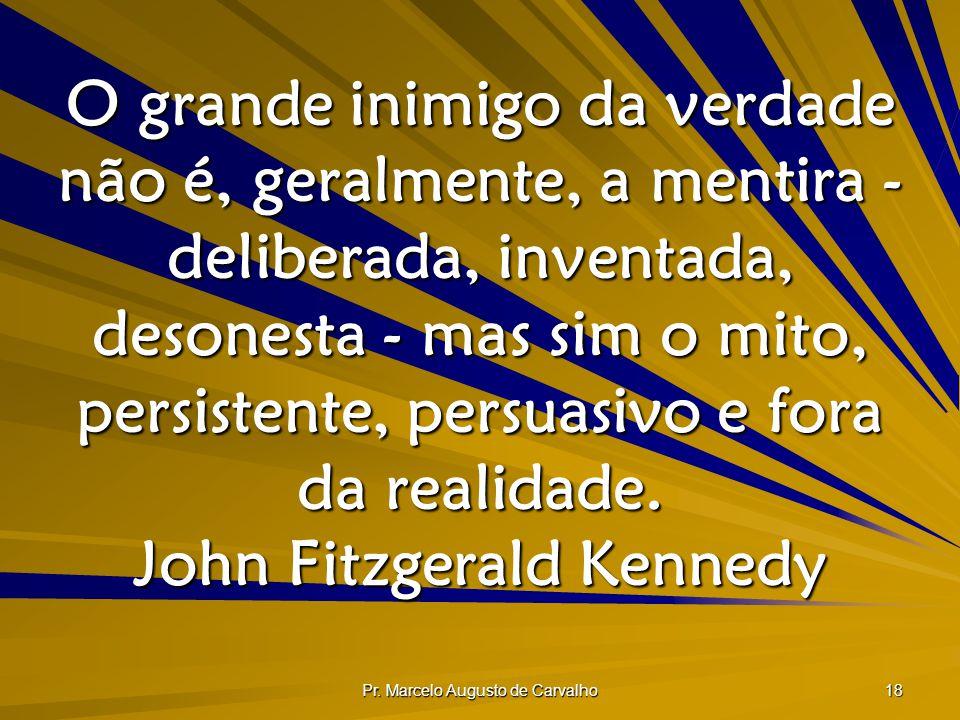 Pr. Marcelo Augusto de Carvalho 18 O grande inimigo da verdade não é, geralmente, a mentira - deliberada, inventada, desonesta - mas sim o mito, persi