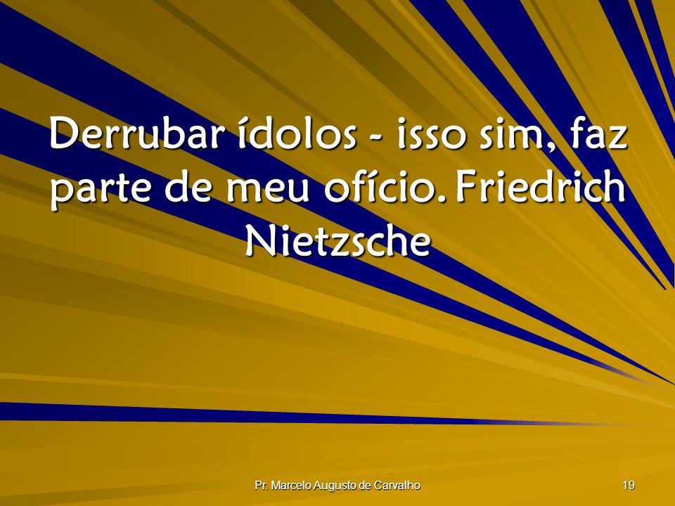 Pr. Marcelo Augusto de Carvalho 19 Derrubar ídolos - isso sim, faz parte de meu ofício.Friedrich Nietzsche
