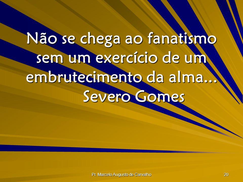 Pr. Marcelo Augusto de Carvalho 20 Não se chega ao fanatismo sem um exercício de um embrutecimento da alma... Severo Gomes