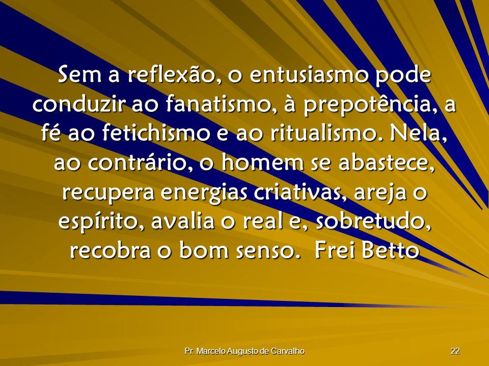 Pr. Marcelo Augusto de Carvalho 22 Sem a reflexão, o entusiasmo pode conduzir ao fanatismo, à prepotência, a fé ao fetichismo e ao ritualismo. Nela, a