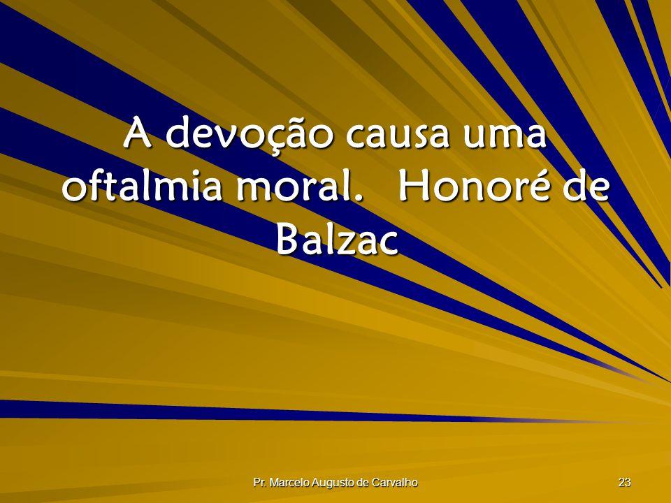 Pr. Marcelo Augusto de Carvalho 23 A devoção causa uma oftalmia moral.Honoré de Balzac
