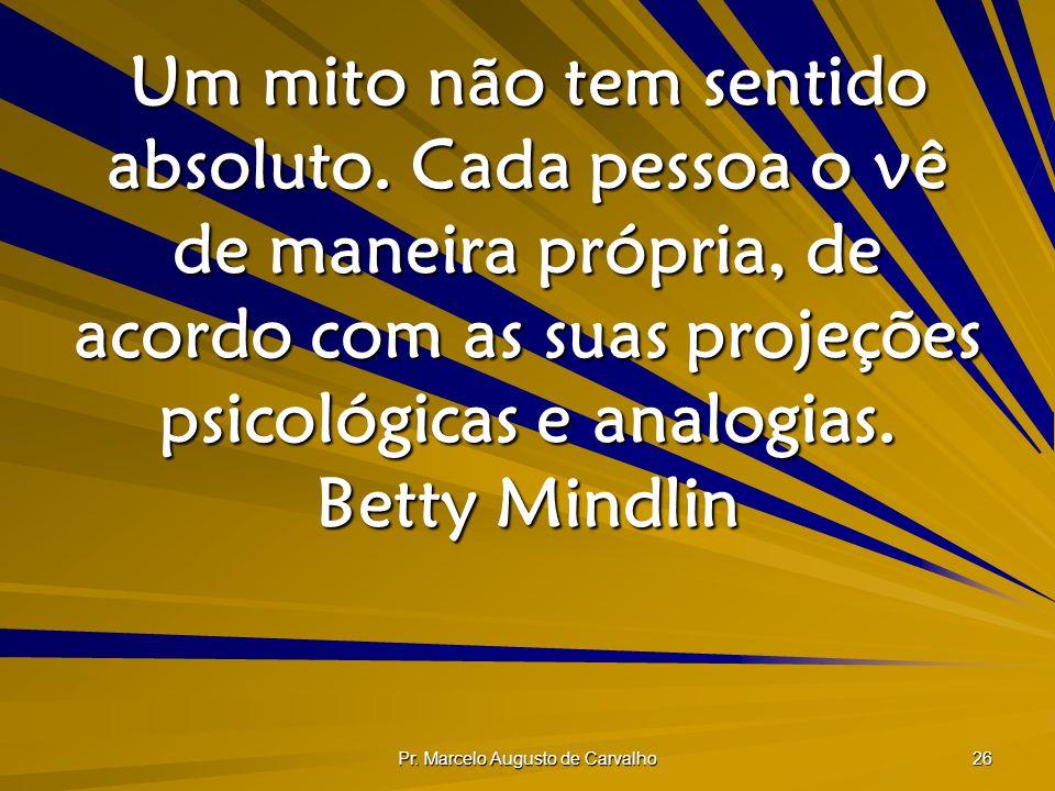 Pr. Marcelo Augusto de Carvalho 26 Um mito não tem sentido absoluto. Cada pessoa o vê de maneira própria, de acordo com as suas projeções psicológicas