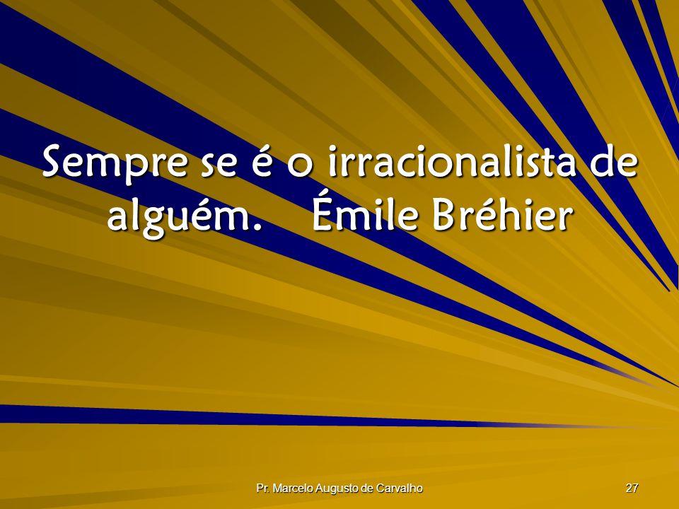Pr. Marcelo Augusto de Carvalho 27 Sempre se é o irracionalista de alguém.Émile Bréhier