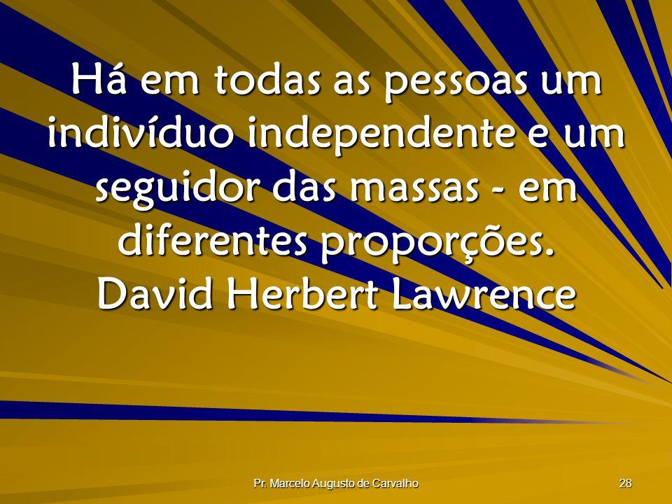 Pr. Marcelo Augusto de Carvalho 28 Há em todas as pessoas um indivíduo independente e um seguidor das massas - em diferentes proporções. David Herbert