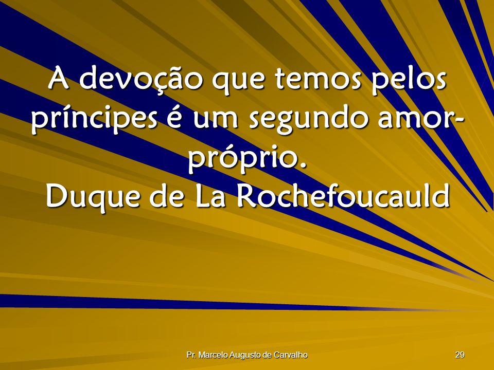 Pr. Marcelo Augusto de Carvalho 29 A devoção que temos pelos príncipes é um segundo amor- próprio. Duque de La Rochefoucauld