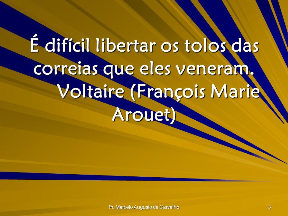 Pr. Marcelo Augusto de Carvalho 3 É difícil libertar os tolos das correias que eles veneram. Voltaire (François Marie Arouet)