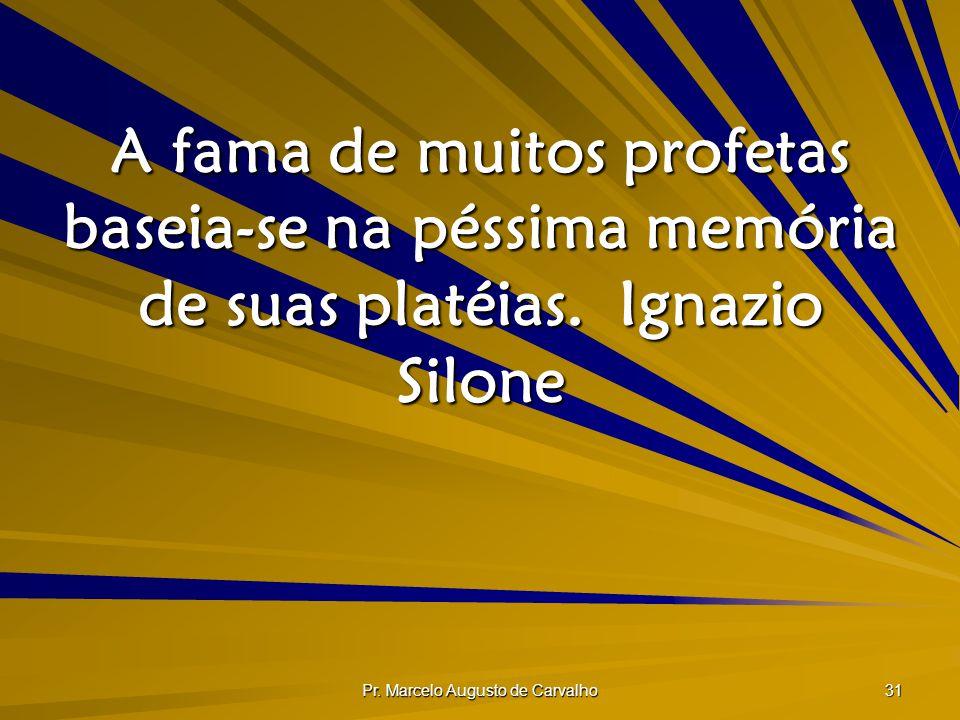 Pr. Marcelo Augusto de Carvalho 31 A fama de muitos profetas baseia-se na péssima memória de suas platéias.Ignazio Silone