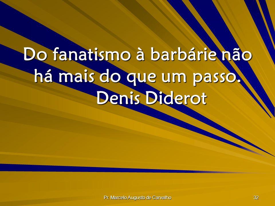 Pr. Marcelo Augusto de Carvalho 32 Do fanatismo à barbárie não há mais do que um passo. Denis Diderot