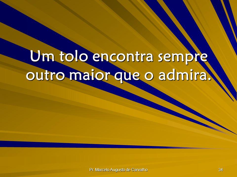 Pr. Marcelo Augusto de Carvalho 34 Um tolo encontra sempre outro maior que o admira.