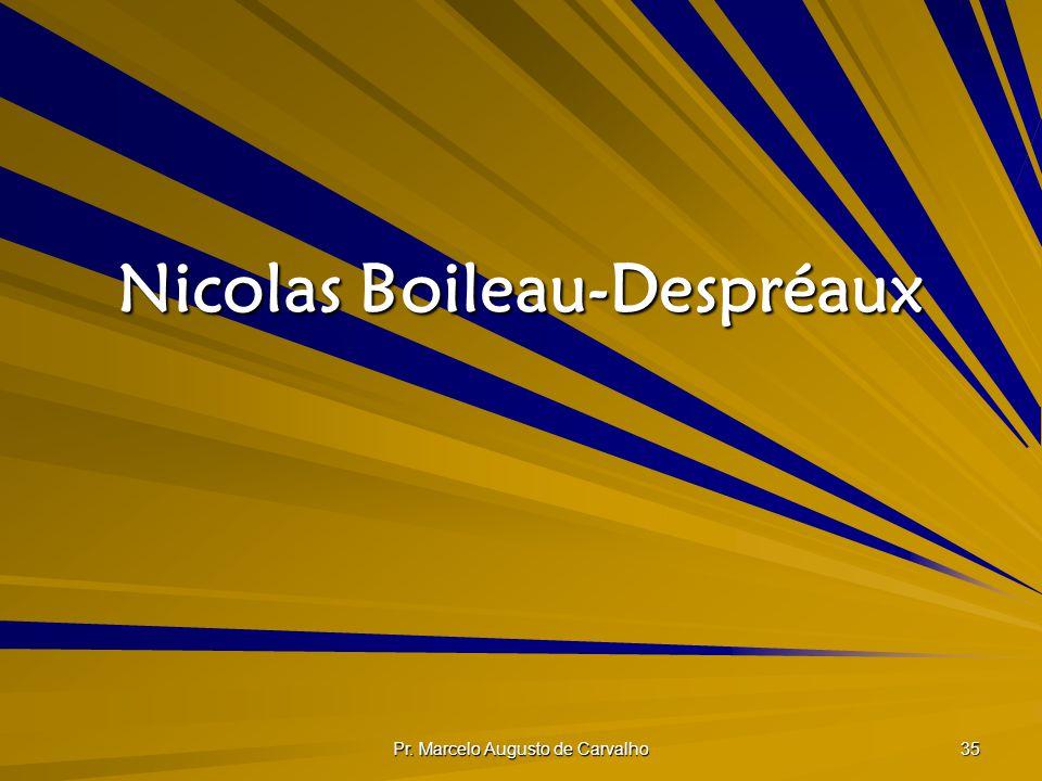 Pr. Marcelo Augusto de Carvalho 35 Nicolas Boileau-Despréaux