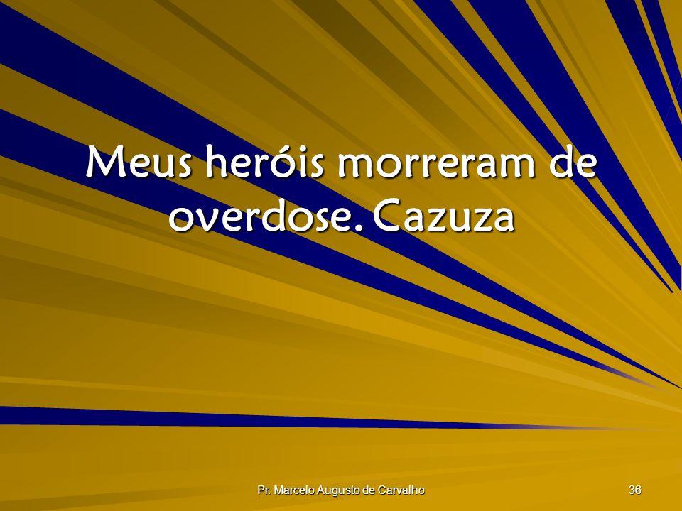 Pr. Marcelo Augusto de Carvalho 36 Meus heróis morreram de overdose.Cazuza