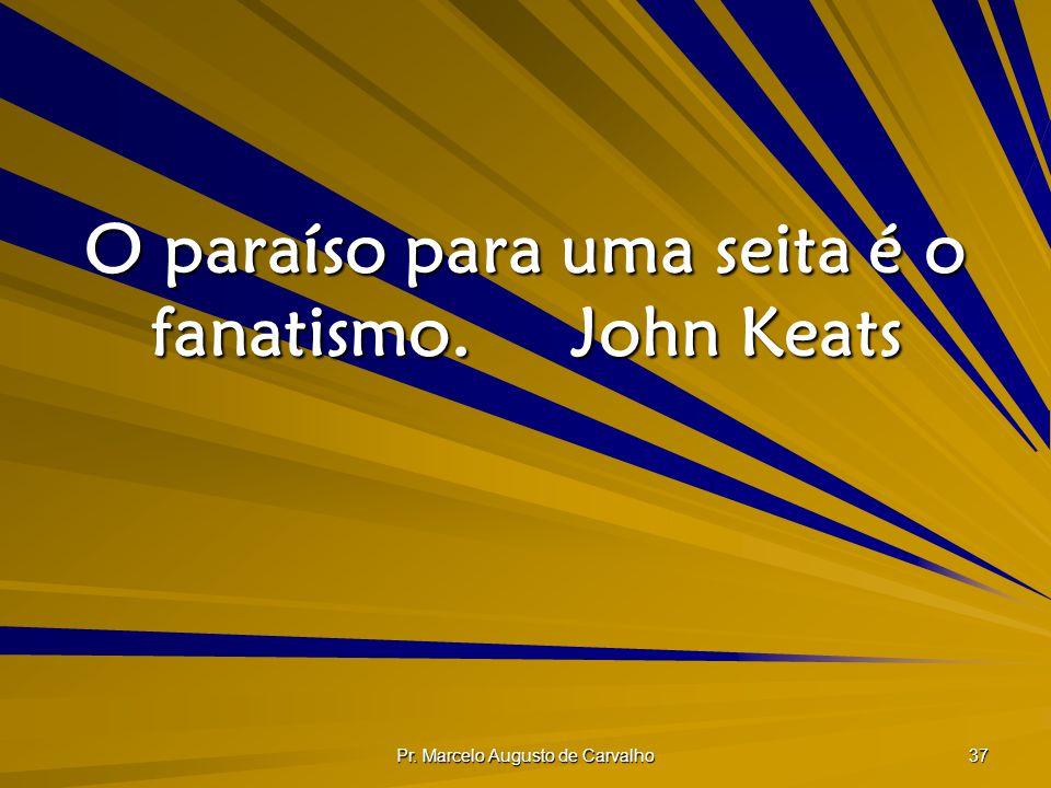 Pr. Marcelo Augusto de Carvalho 37 O paraíso para uma seita é o fanatismo.John Keats
