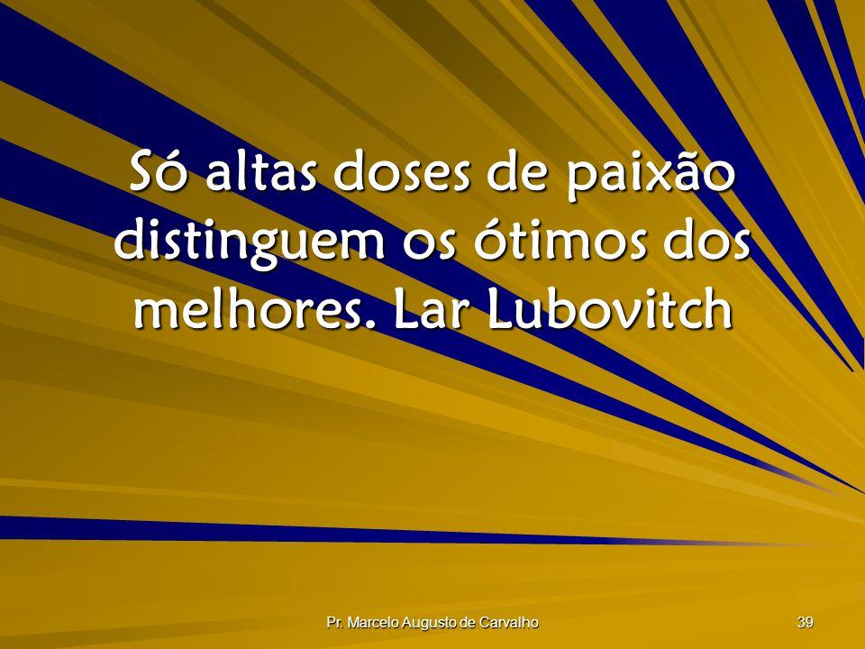 Pr. Marcelo Augusto de Carvalho 39 Só altas doses de paixão distinguem os ótimos dos melhores.Lar Lubovitch