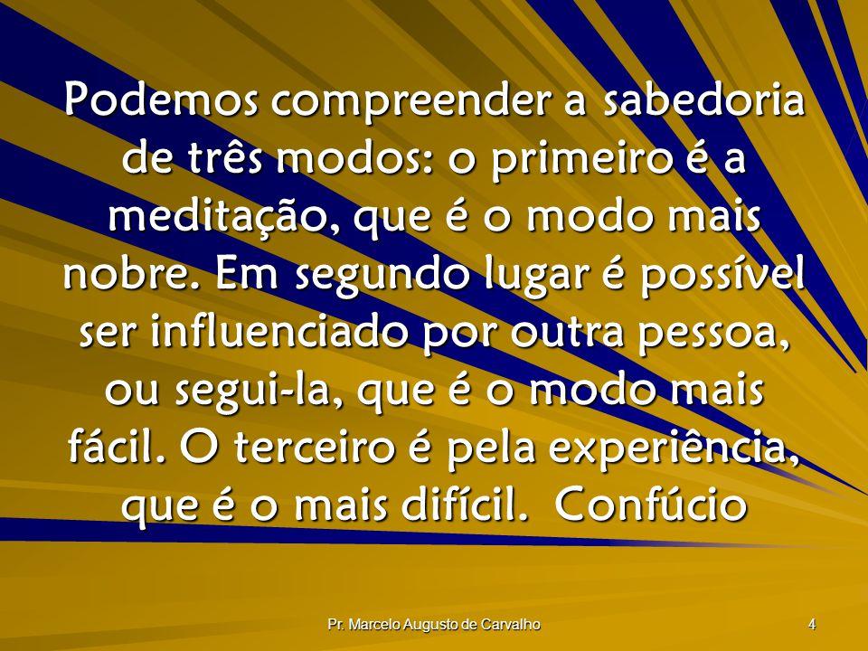 Pr. Marcelo Augusto de Carvalho 4 Podemos compreender a sabedoria de três modos: o primeiro é a meditação, que é o modo mais nobre. Em segundo lugar é