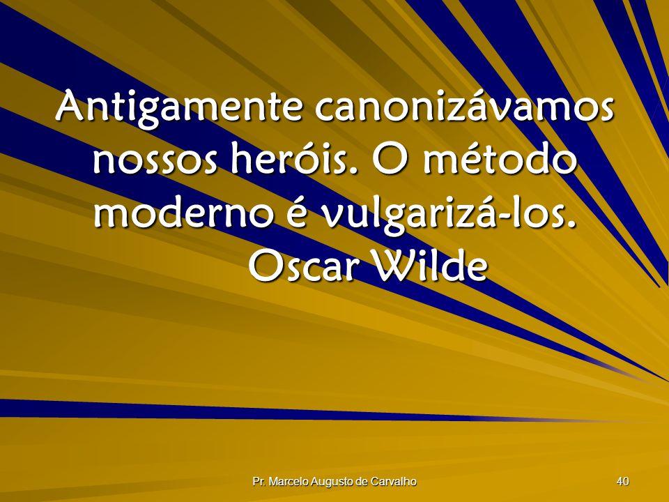 Pr. Marcelo Augusto de Carvalho 40 Antigamente canonizávamos nossos heróis. O método moderno é vulgarizá-los. Oscar Wilde