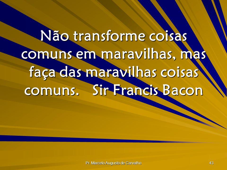 Pr. Marcelo Augusto de Carvalho 43 Não transforme coisas comuns em maravilhas, mas faça das maravilhas coisas comuns.Sir Francis Bacon