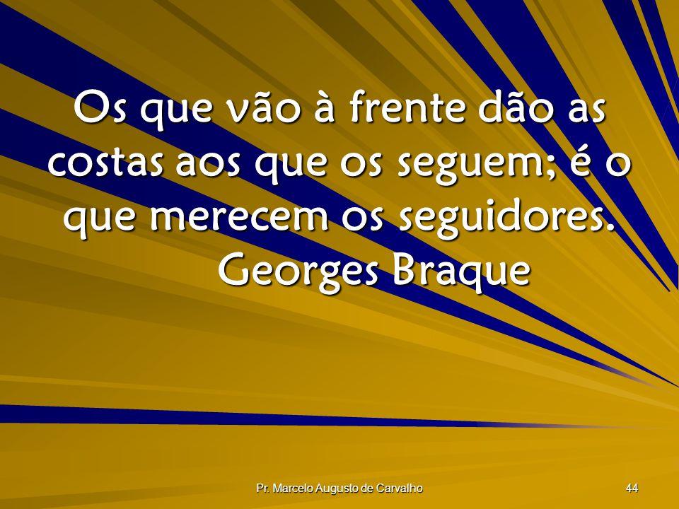 Pr. Marcelo Augusto de Carvalho 44 Os que vão à frente dão as costas aos que os seguem; é o que merecem os seguidores. Georges Braque