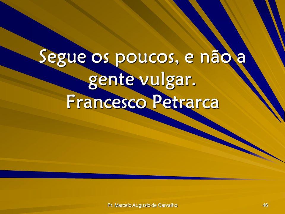 Pr. Marcelo Augusto de Carvalho 46 Segue os poucos, e não a gente vulgar. Francesco Petrarca