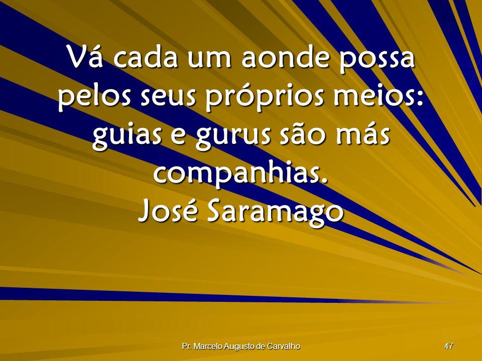 Pr. Marcelo Augusto de Carvalho 47 Vá cada um aonde possa pelos seus próprios meios: guias e gurus são más companhias. José Saramago