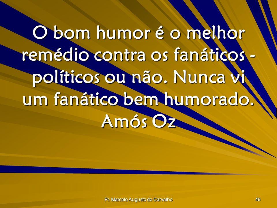Pr. Marcelo Augusto de Carvalho 49 O bom humor é o melhor remédio contra os fanáticos - políticos ou não. Nunca vi um fanático bem humorado. Amós Oz