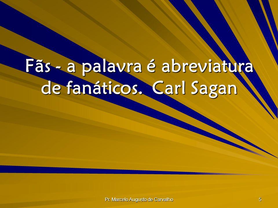 Pr. Marcelo Augusto de Carvalho 5 Fãs - a palavra é abreviatura de fanáticos.Carl Sagan