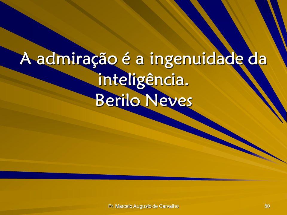 Pr. Marcelo Augusto de Carvalho 50 A admiração é a ingenuidade da inteligência. Berilo Neves