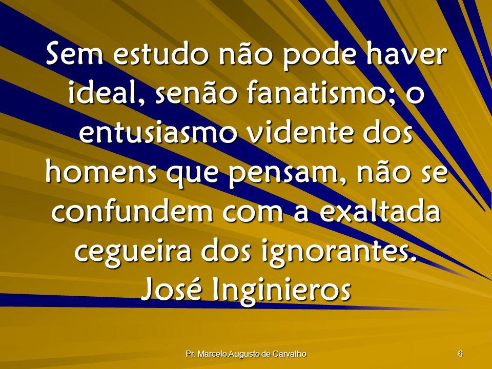 Pr. Marcelo Augusto de Carvalho 6 Sem estudo não pode haver ideal, senão fanatismo; o entusiasmo vidente dos homens que pensam, não se confundem com a