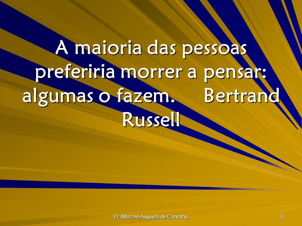 Pr. Marcelo Augusto de Carvalho 8 A maioria das pessoas preferiria morrer a pensar: algumas o fazem.Bertrand Russell
