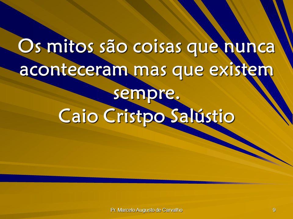 Pr. Marcelo Augusto de Carvalho 9 Os mitos são coisas que nunca aconteceram mas que existem sempre. Caio Cristpo Salústio