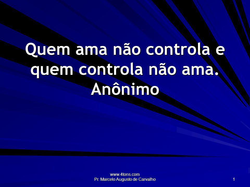 www.4tons.com Pr. Marcelo Augusto de Carvalho 1 Quem ama não controla e quem controla não ama. Anônimo