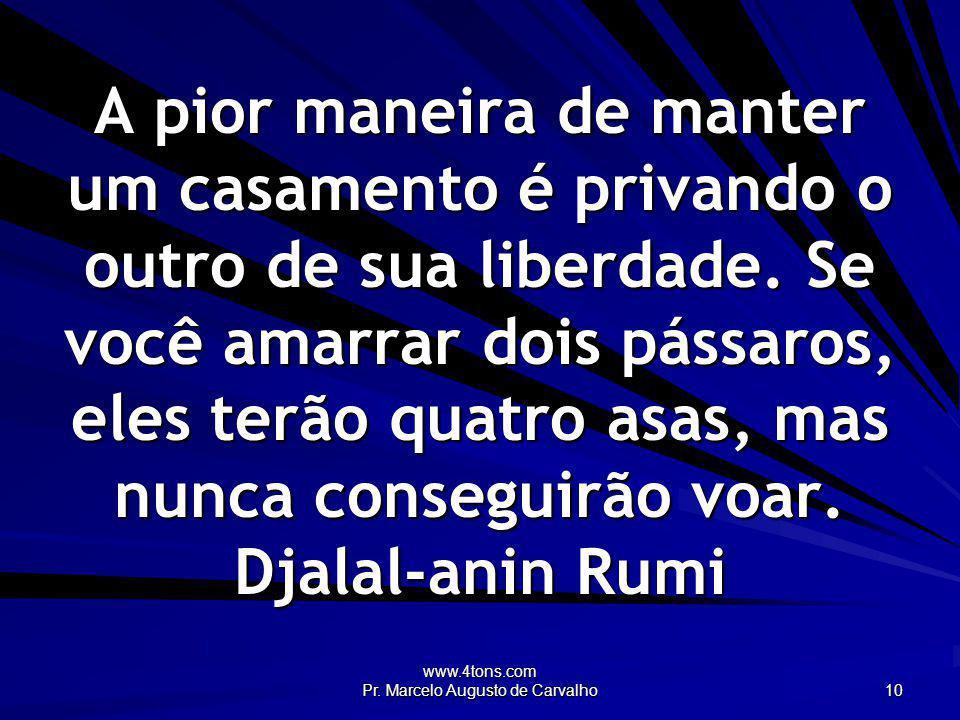 www.4tons.com Pr. Marcelo Augusto de Carvalho 10 A pior maneira de manter um casamento é privando o outro de sua liberdade. Se você amarrar dois pássa