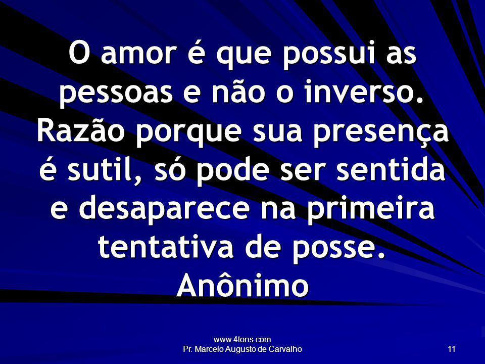 www.4tons.com Pr. Marcelo Augusto de Carvalho 11 O amor é que possui as pessoas e não o inverso. Razão porque sua presença é sutil, só pode ser sentid