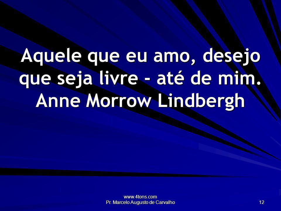 www.4tons.com Pr. Marcelo Augusto de Carvalho 12 Aquele que eu amo, desejo que seja livre - até de mim. Anne Morrow Lindbergh