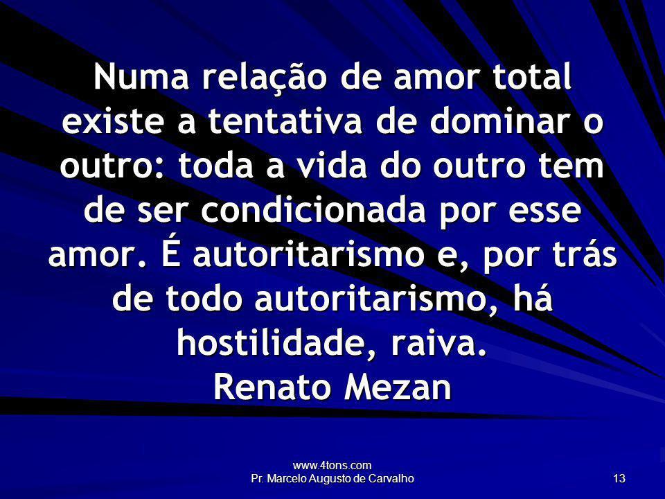 www.4tons.com Pr. Marcelo Augusto de Carvalho 13 Numa relação de amor total existe a tentativa de dominar o outro: toda a vida do outro tem de ser con