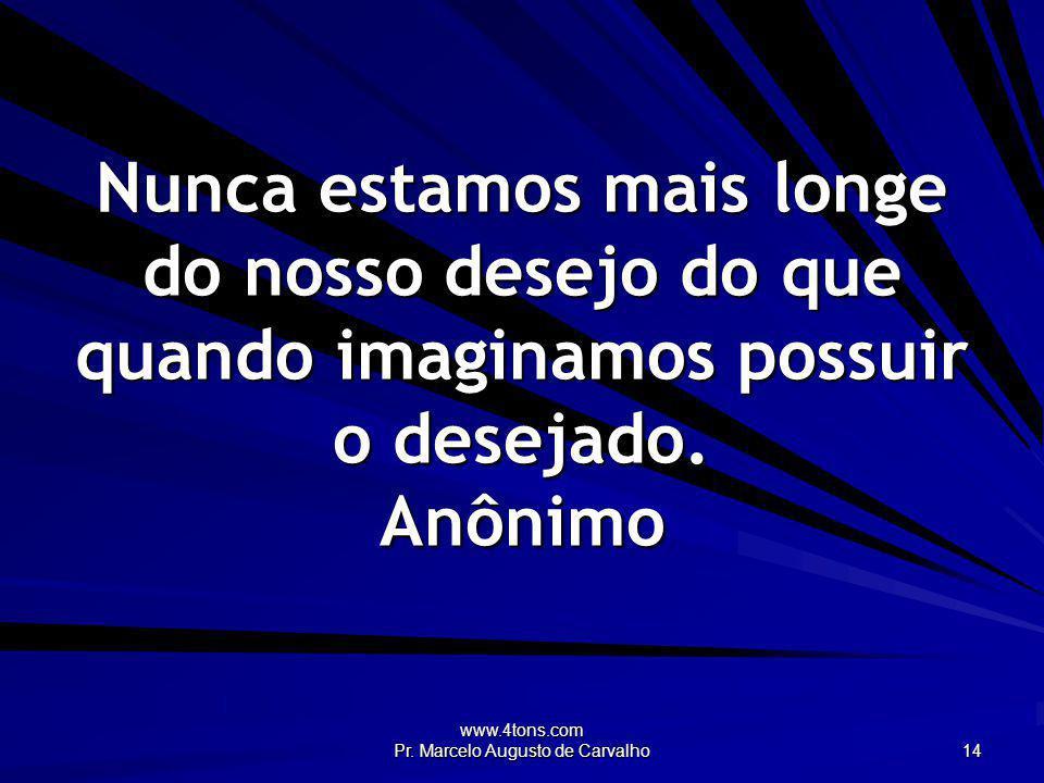 www.4tons.com Pr. Marcelo Augusto de Carvalho 14 Nunca estamos mais longe do nosso desejo do que quando imaginamos possuir o desejado. Anônimo