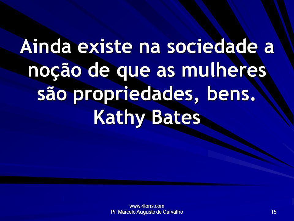 www.4tons.com Pr. Marcelo Augusto de Carvalho 15 Ainda existe na sociedade a noção de que as mulheres são propriedades, bens. Kathy Bates
