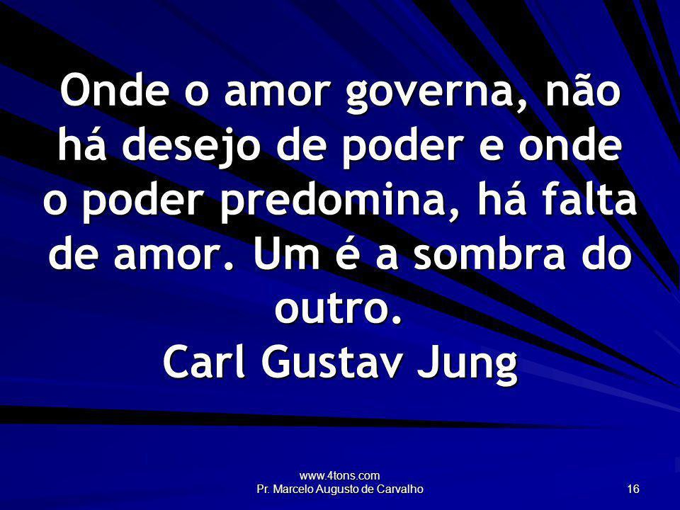 www.4tons.com Pr. Marcelo Augusto de Carvalho 16 Onde o amor governa, não há desejo de poder e onde o poder predomina, há falta de amor. Um é a sombra