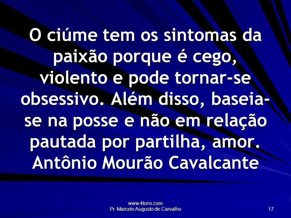 www.4tons.com Pr. Marcelo Augusto de Carvalho 17 O ciúme tem os sintomas da paixão porque é cego, violento e pode tornar-se obsessivo. Além disso, bas