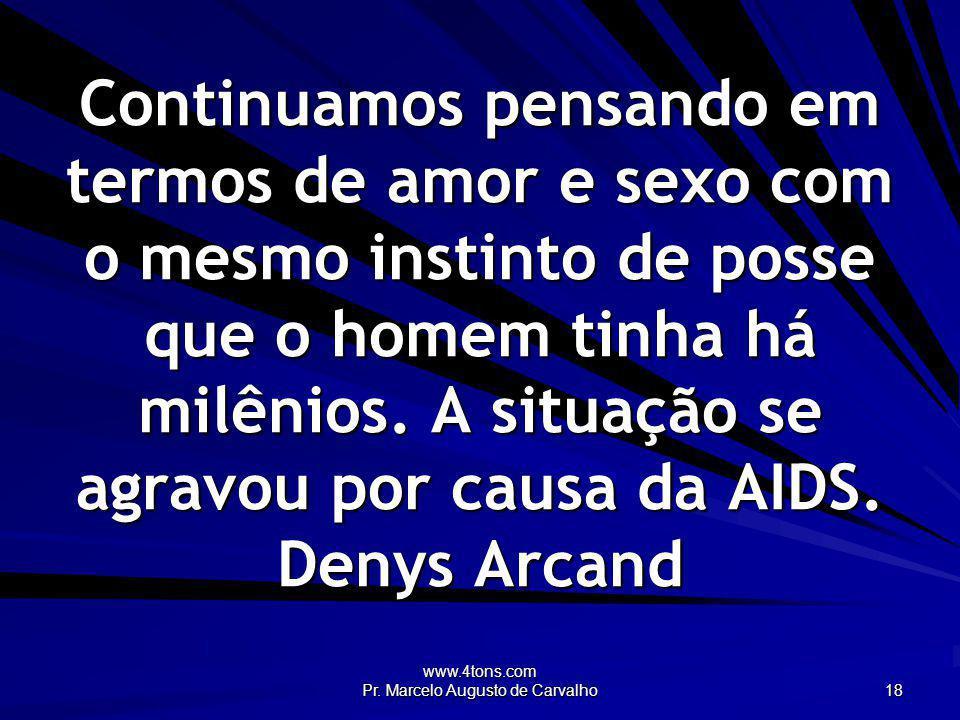 www.4tons.com Pr. Marcelo Augusto de Carvalho 18 Continuamos pensando em termos de amor e sexo com o mesmo instinto de posse que o homem tinha há milê