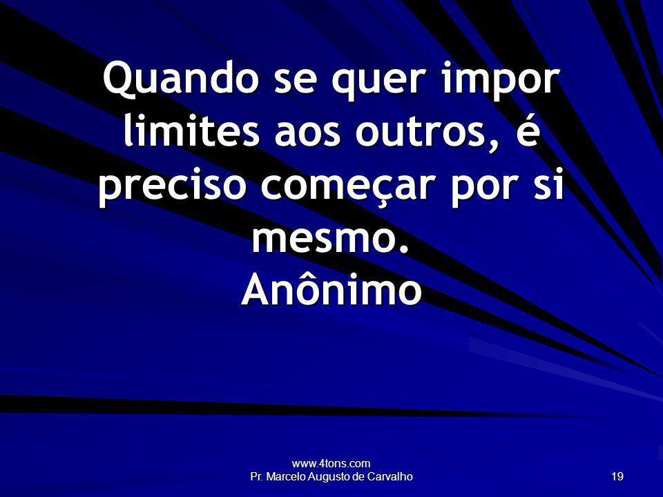 www.4tons.com Pr. Marcelo Augusto de Carvalho 19 Quando se quer impor limites aos outros, é preciso começar por si mesmo. Anônimo