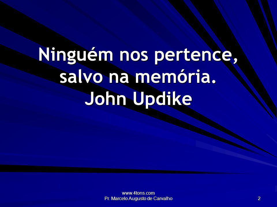 www.4tons.com Pr. Marcelo Augusto de Carvalho 2 Ninguém nos pertence, salvo na memória. John Updike