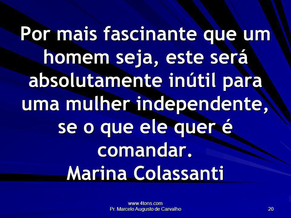 www.4tons.com Pr. Marcelo Augusto de Carvalho 20 Por mais fascinante que um homem seja, este será absolutamente inútil para uma mulher independente, s