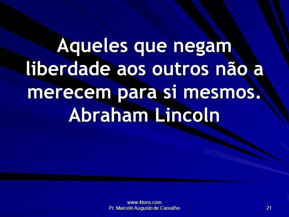www.4tons.com Pr. Marcelo Augusto de Carvalho 21 Aqueles que negam liberdade aos outros não a merecem para si mesmos. Abraham Lincoln