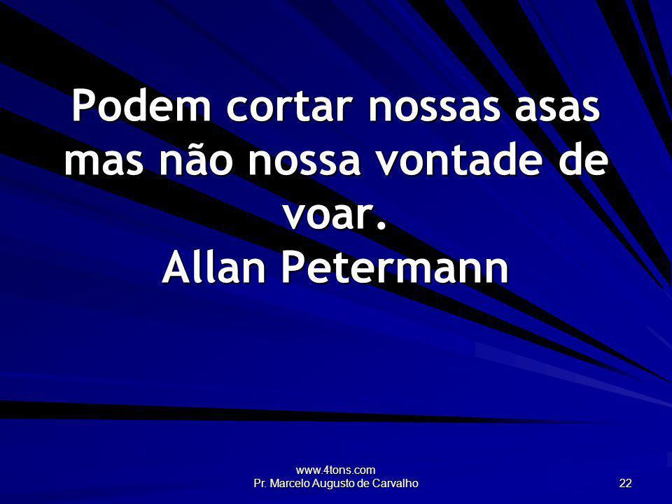 www.4tons.com Pr. Marcelo Augusto de Carvalho 22 Podem cortar nossas asas mas não nossa vontade de voar. Allan Petermann