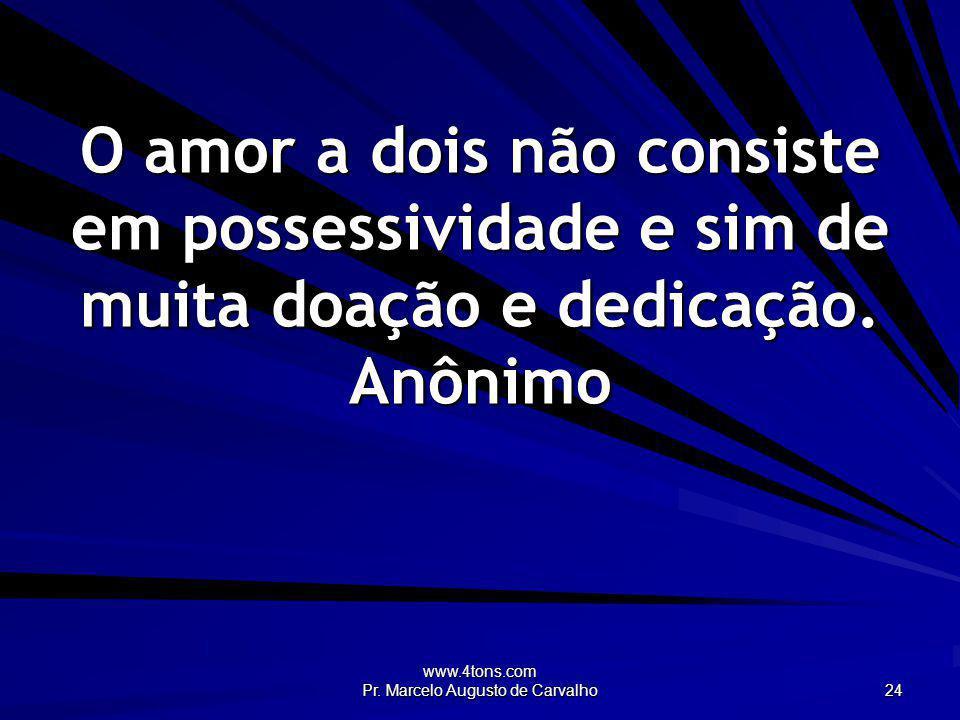 www.4tons.com Pr. Marcelo Augusto de Carvalho 24 O amor a dois não consiste em possessividade e sim de muita doação e dedicação. Anônimo